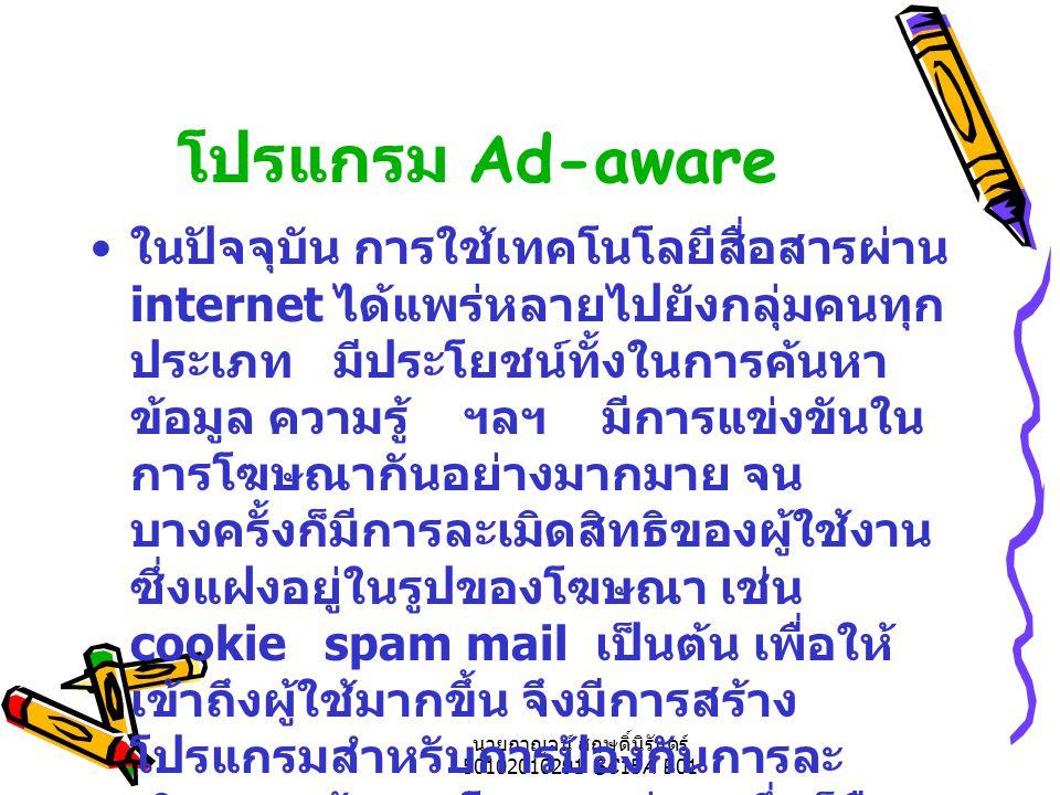 นายกาญจน์ สฤษดิ์นิรันดร์ 50102010291 SC15A B01 โปรแกรม Ad-aware ในปัจจุบัน การใช้เทคโนโลยีสื่อสารผ่าน internet ได้แพร่หลายไปยังกลุ่มคนทุก ประเภท มีประโยชน์ทั้งในการค้นหา ข้อมูล ความรู้ ฯลฯ มีการแข่งขันใน การโฆษณากันอย่างมากมาย จน บางครั้งก็มีการละเมิดสิทธิของผู้ใช้งาน ซึ่งแฝงอยู่ในรูปของโฆษณา เช่น cookie spam mail เป็นต้น เพื่อให้ เข้าถึงผู้ใช้มากขึ้น จึงมีการสร้าง โปรแกรมสำหรับการป้องกันการละ เมิดของเจ้าของโฆษณาต่างๆ ซึ่งก็คือ โปรแกรม Ad-aware