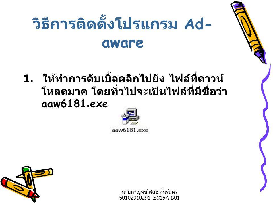 นายกาญจน์ สฤษดิ์นิรันดร์ 50102010291 SC15A B01 วิธีการติดตั้งโปรแกรม Ad- aware 1.