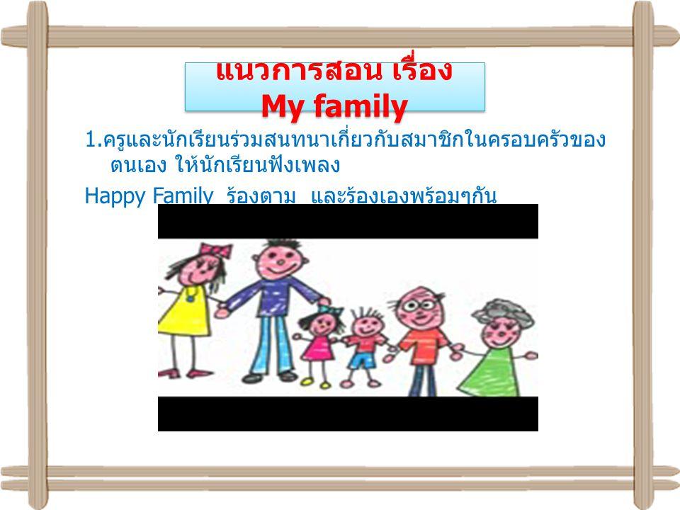 แนวการสอน เรื่อง My family 1. ครูและนักเรียนร่วมสนทนาเกี่ยวกับสมาชิกในครอบครัวของ ตนเอง ให้นักเรียนฟังเพลง Happy Family ร้องตาม และร้องเองพร้อมๆกัน