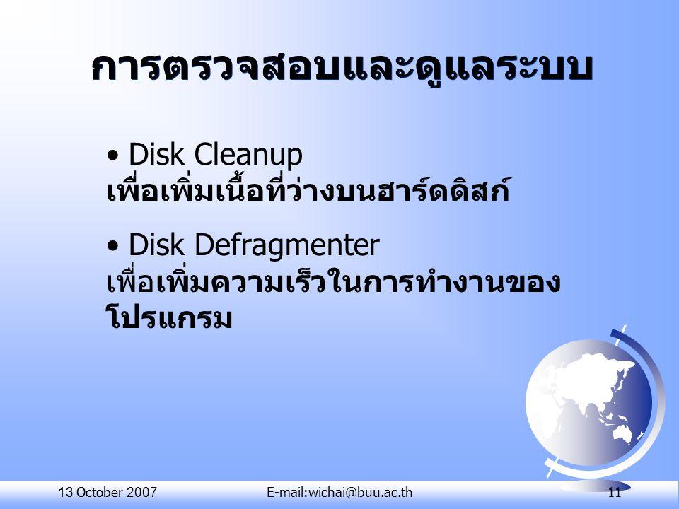 13 October 2007E-mail:wichai@buu.ac.th 11 การตรวจสอบและดูแลระบบ Disk Cleanup เพื่อเพิ่มเนื้อที่ว่างบนฮาร์ดดิสก์ Disk Defragmenter เพื่อเพิ่มความเร็วใน