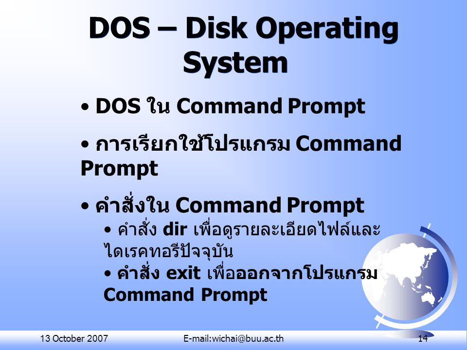 13 October 2007E-mail:wichai@buu.ac.th 14 DOS – Disk Operating System DOS ใน Command Prompt การเรียกใช้โปรแกรม Command Prompt คำสั่งใน Command Prompt