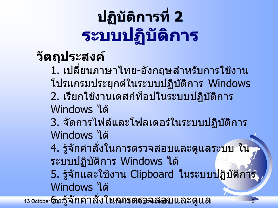 13 October 2007E-mail:wichai@buu.ac.th 3 OS (Operating System) - ประสานงานระหว่าง ผู้ใช้กับอุปกรณ์ คอมพิวเตอร์ - จัดการถ่ายเท สารสนเทศระหว่างดิสก์กับ หน่วยความจำ - จัดระเบียบและดูแล รักษาแฟ้มข้อมูล