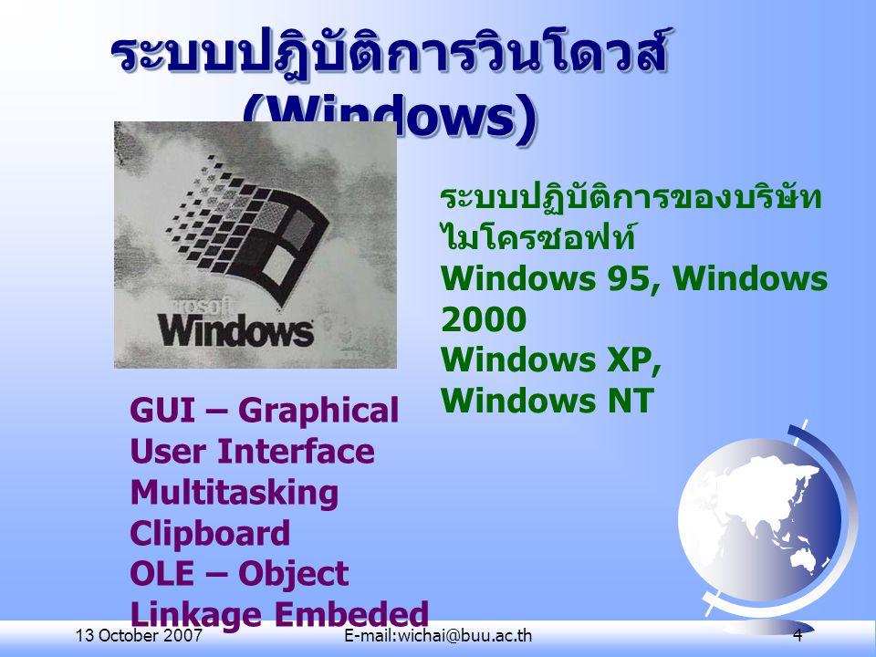 13 October 2007E-mail:wichai@buu.ac.th 4 ระบบปฎิบัติการวินโดวส์ (Windows) ระบบปฏิบัติการของบริษัท ไมโครซอฟท์ Windows 95, Windows 2000 Windows XP, Wind