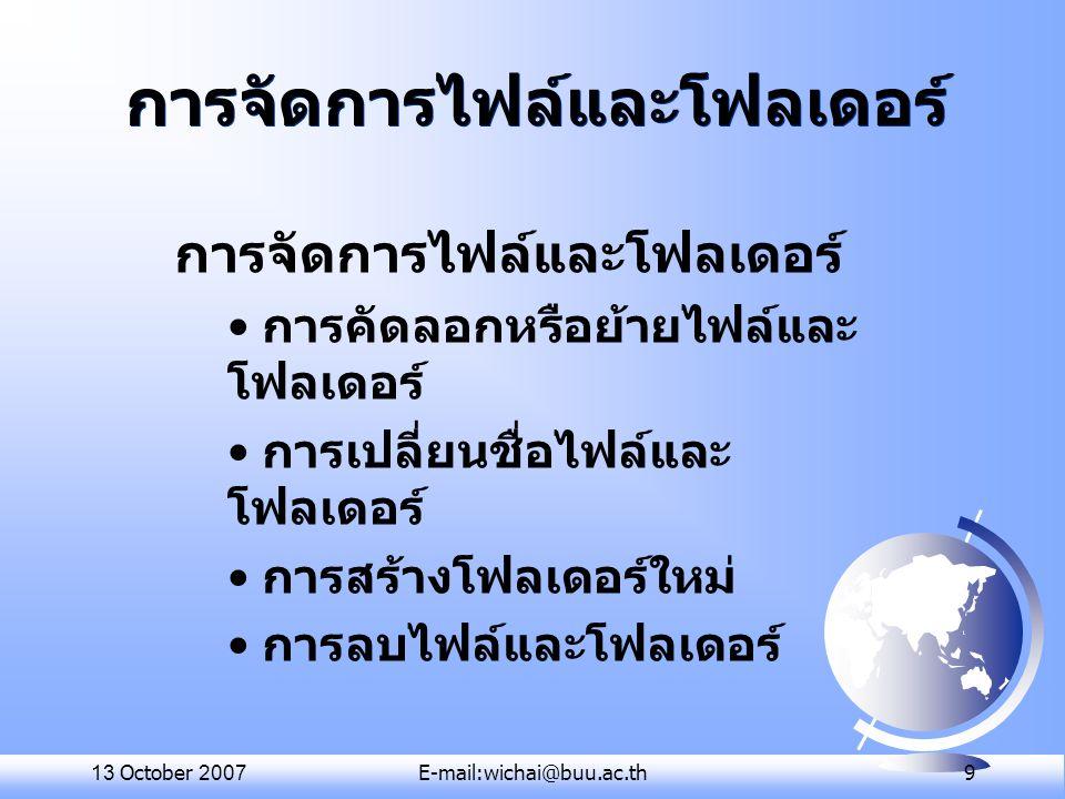 13 October 2007E-mail:wichai@buu.ac.th 9 การจัดการไฟล์และโฟลเดอร์ การคัดลอกหรือย้ายไฟล์และ โฟลเดอร์ การเปลี่ยนชื่อไฟล์และ โฟลเดอร์ การสร้างโฟลเดอร์ใหม
