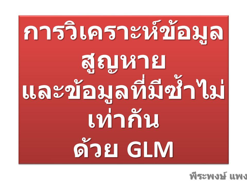 การวิเคราะห์ข้อมูล สูญหาย และข้อมูลที่มีซ้ำไม่ เท่ากัน ด้วย GLM พีระพงษ์ แพงไพรี