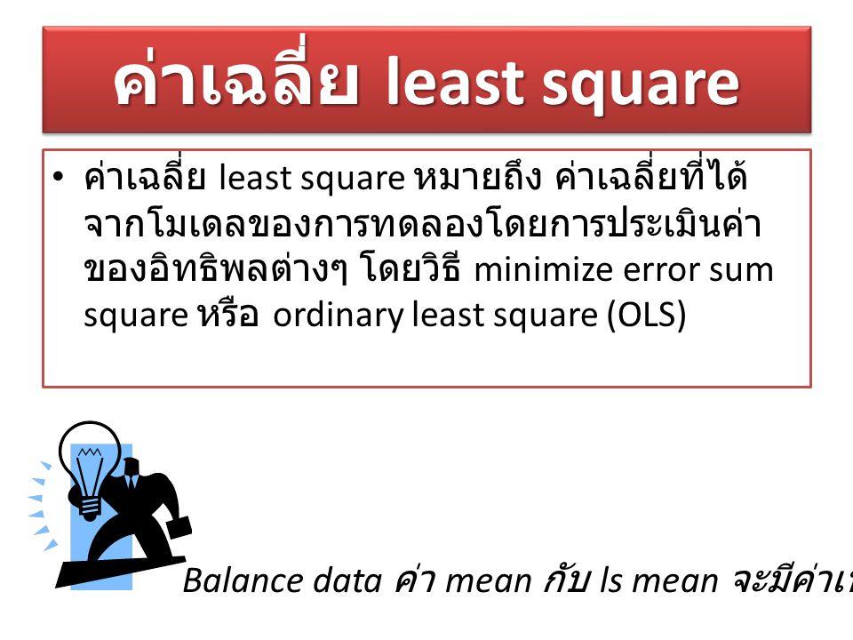 ค่าเฉลี่ย least square ค่าเฉลี่ย least square หมายถึง ค่าเฉลี่ยที่ได้ จากโมเดลของการทดลองโดยการประเมินค่า ของอิทธิพลต่างๆ โดยวิธี minimize error sum s