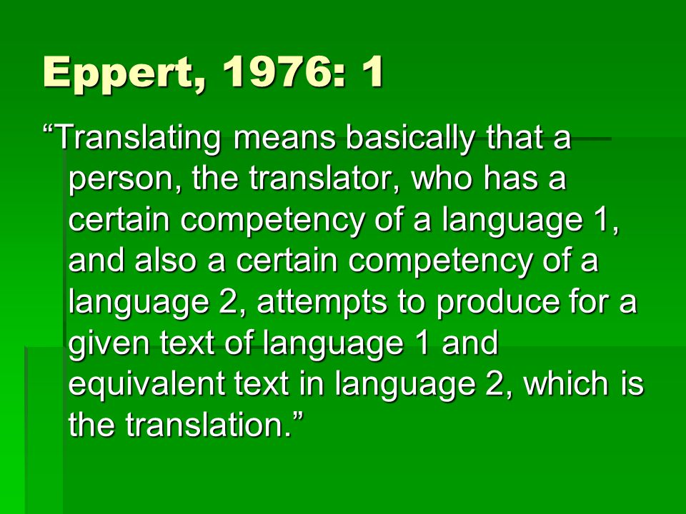 Eppert, 1976: 1 Translating means basically that a person, the translator, who has a certain competency of a language 1, and also a certain competency of a language 2, attempts to produce for a given text of language 1 and equivalent text in language 2, which is the translation.