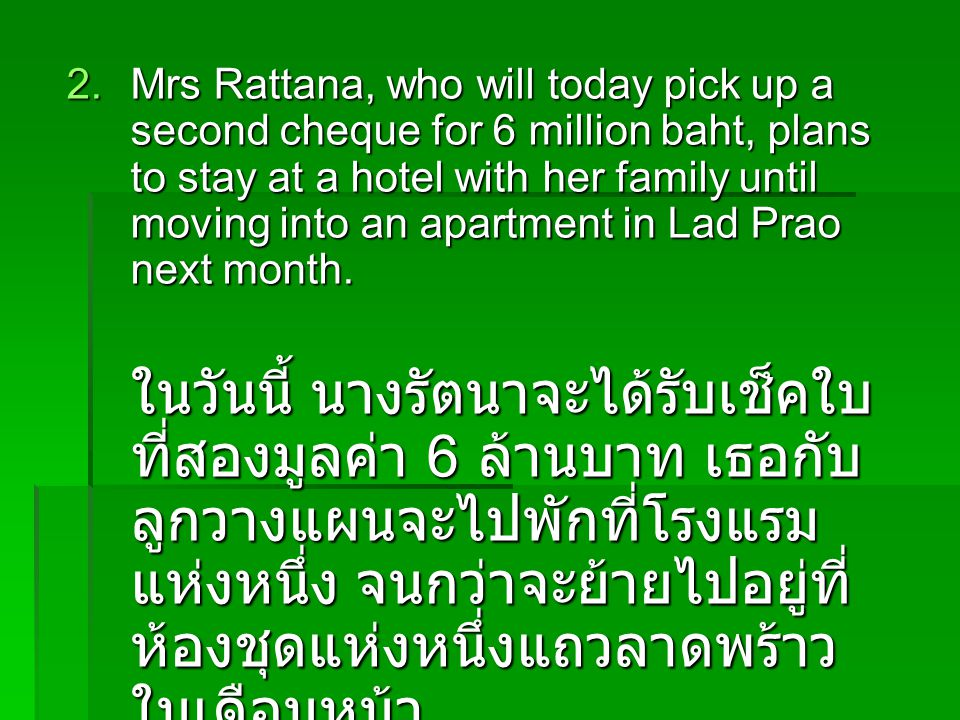 2.Mrs Rattana, who will today pick up a second cheque for 6 million baht, plans to stay at a hotel with her family until moving into an apartment in Lad Prao next month.