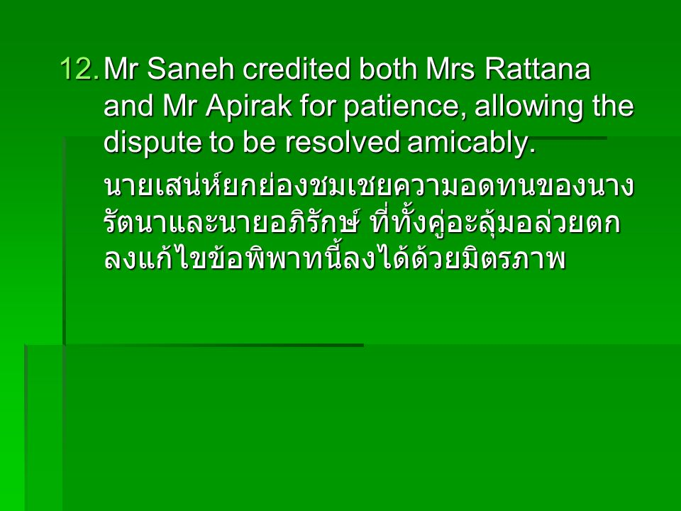 12.Mr Saneh credited both Mrs Rattana and Mr Apirak for patience, allowing the dispute to be resolved amicably.