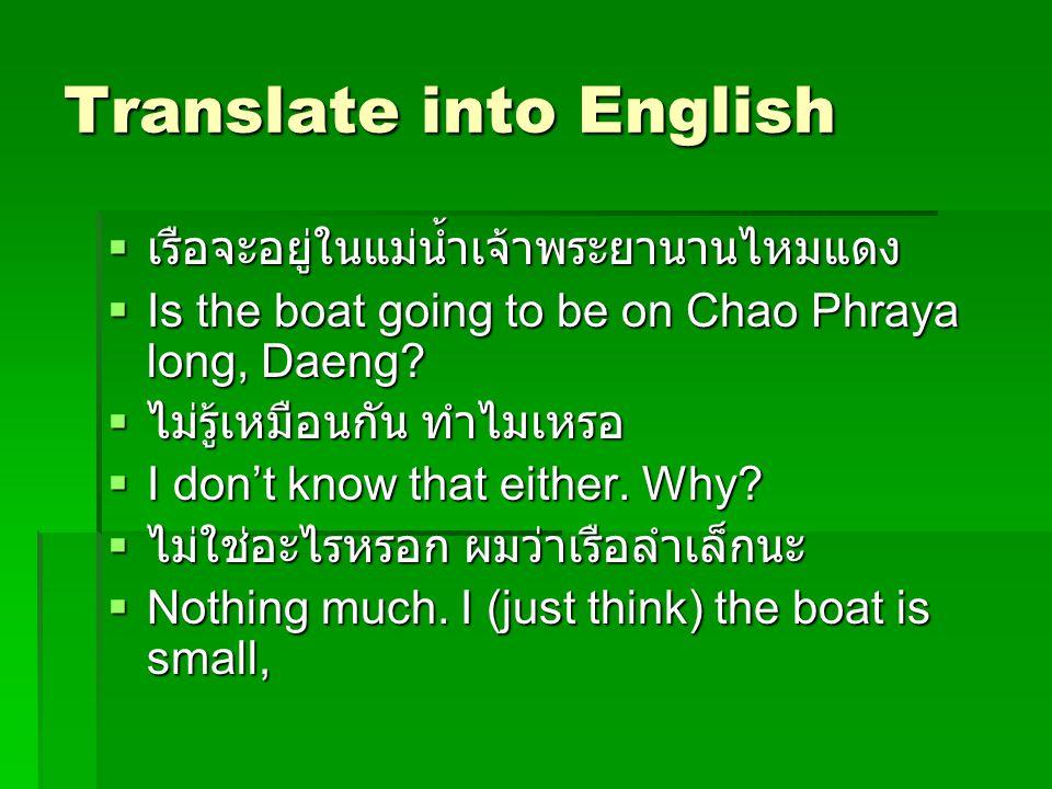 Translate into English  เรือจะอยู่ในแม่น้ำเจ้าพระยานานไหมแดง  Is the boat going to be on Chao Phraya long, Daeng?  ไม่รู้เหมือนกัน ทำไมเหรอ  I don