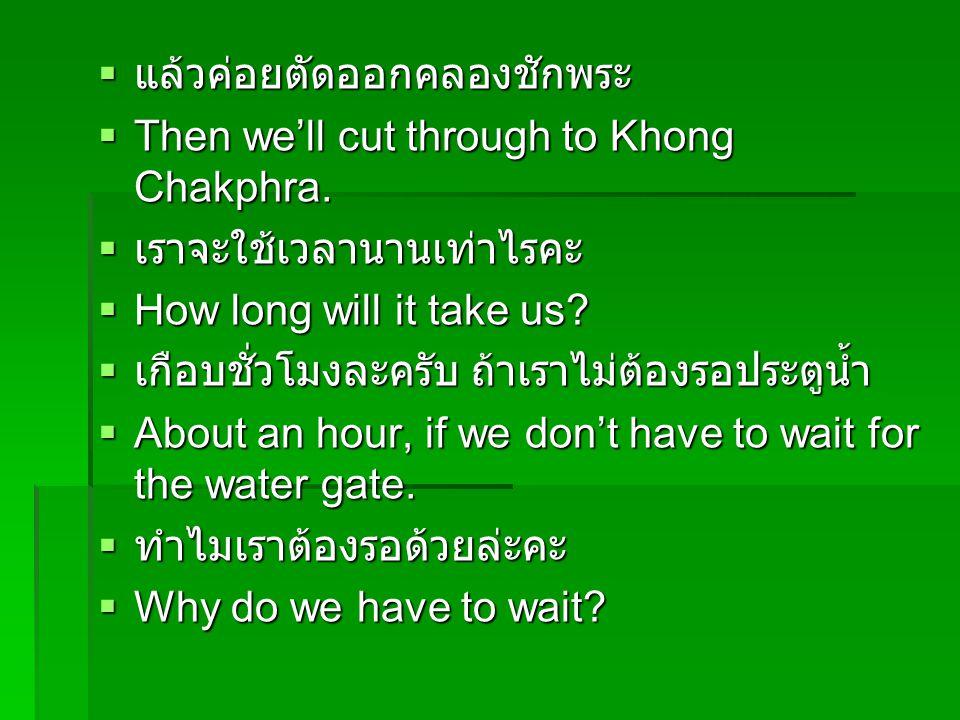  แล้วค่อยตัดออกคลองชักพระ  Then we'll cut through to Khong Chakphra.  เราจะใช้เวลานานเท่าไรคะ  How long will it take us?  เกือบชั่วโมงละครับ ถ้าเ