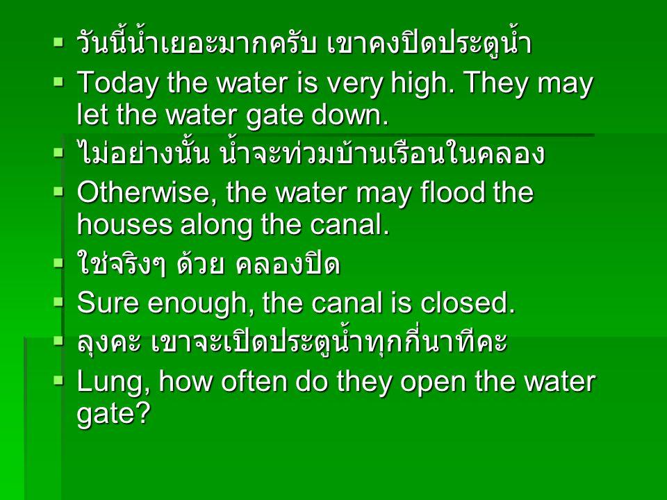  วันนี้น้ำเยอะมากครับ เขาคงปิดประตูน้ำ  Today the water is very high. They may let the water gate down.  ไม่อย่างนั้น น้ำจะท่วมบ้านเรือนในคลอง  Ot