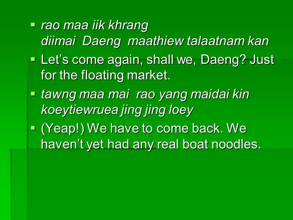  rao maa iik khrang diimai Daeng maathiew talaatnam kan  Let's come again, shall we, Daeng? Just for the floating market.  tawng maa mai rao yang m