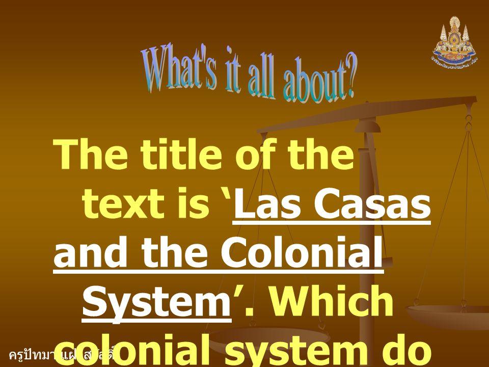 ครูปัทมา แฝงสวัสดิ์ The title of the text is 'Las Casas and the Colonial System'. Which colonial system do you think the text is going to discuss?