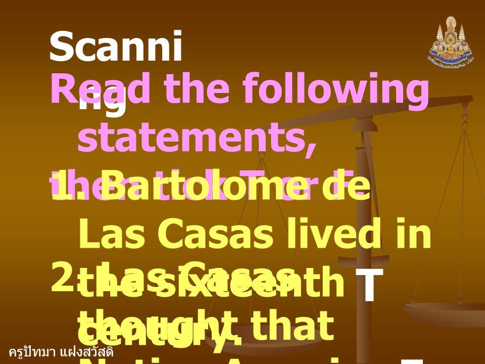 ครูปัทมา แฝงสวัสดิ์ Scanni ng Read the following statements, then tick T or F. 1. Bartolome de Las Casas lived in the sixteenth century. T 2. Las Casa
