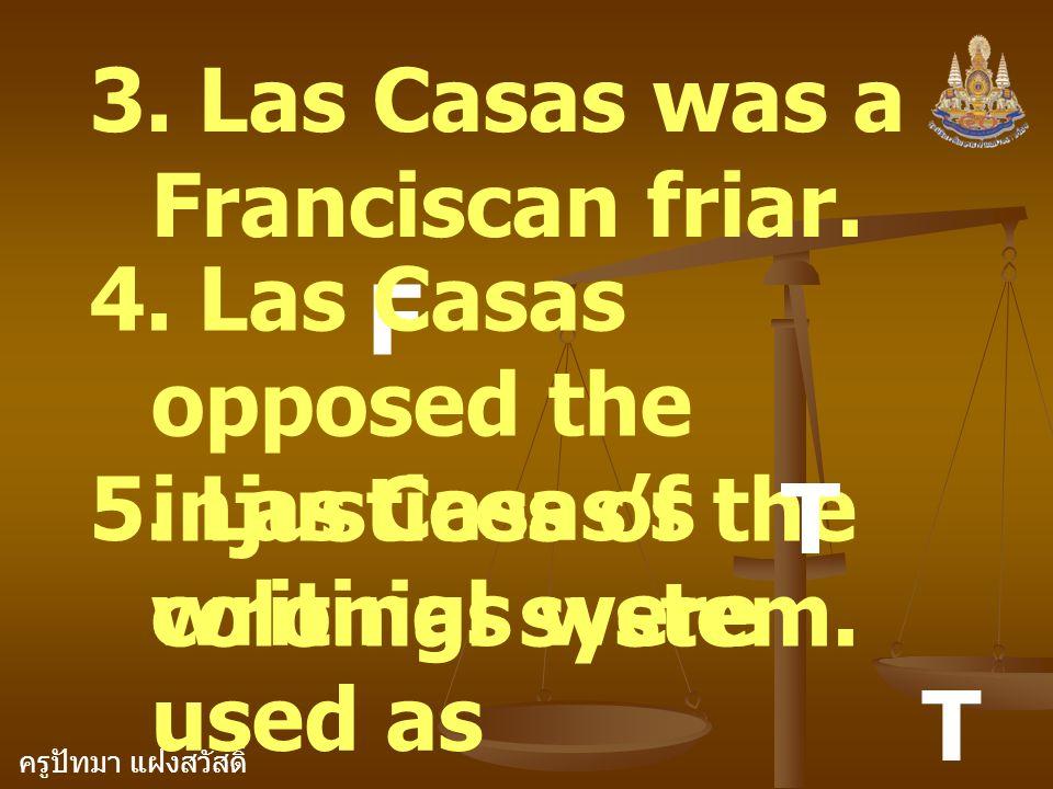 ครูปัทมา แฝงสวัสดิ์ 3. Las Casas was a Franciscan friar. F 4. Las Casas opposed the injustices of the colonial system. T 5. Las Casas's writings were