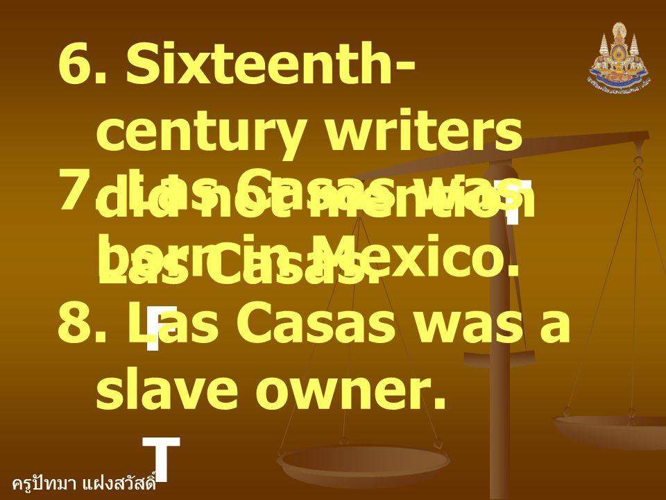 ครูปัทมา แฝงสวัสดิ์ 6. Sixteenth- century writers did not mention Las Casas. T 7. Las Casas was born in Mexico. F 8. Las Casas was a slave owner. T