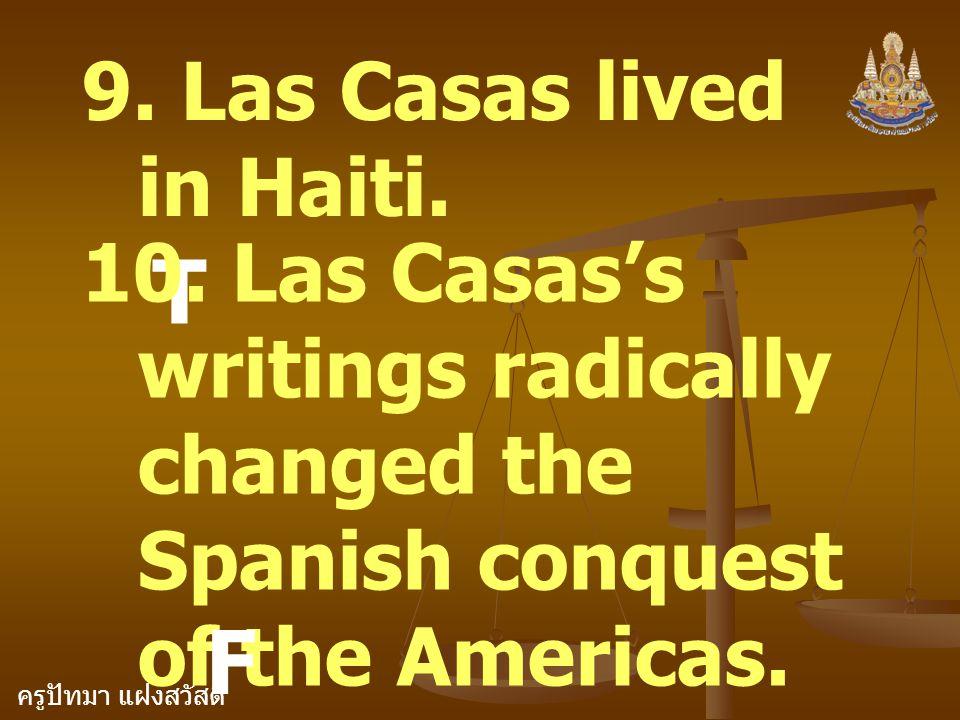 ครูปัทมา แฝงสวัสดิ์ 9. Las Casas lived in Haiti. T 10. Las Casas's writings radically changed the Spanish conquest of the Americas. F