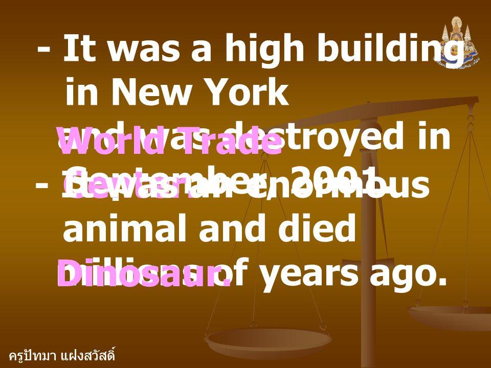 ครูปัทมา แฝงสวัสดิ์ - It was a high building in New York and was destroyed in September, 2001. World Trade Center. - It was an enormous animal and die