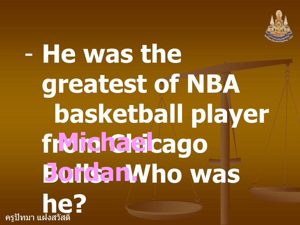 ครูปัทมา แฝงสวัสดิ์ -He was the greatest of NBA basketball player from Chicago Bulls. Who was he? Michael Jordan.