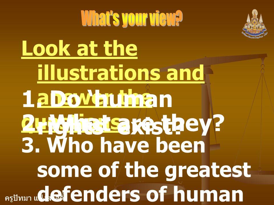 ครูปัทมา แฝงสวัสดิ์ Look at the illustrations and answer the questions. 1. Do 'human rights' exist? 2. What are they? 3. Who have been some of the gre