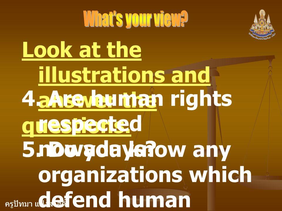 ครูปัทมา แฝงสวัสดิ์ Look at the illustrations and answer the questions. 4. Are human rights respected nowadays? 5. Do you know any organizations which