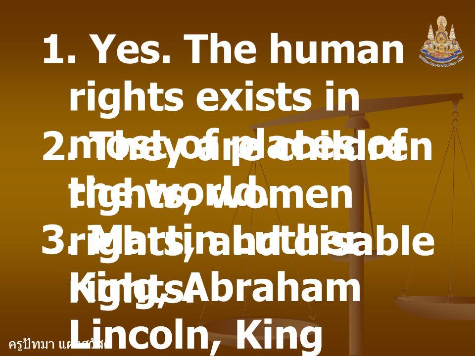 ครูปัทมา แฝงสวัสดิ์ 1. Yes. The human rights exists in most of places of the world. 2. They are children rights, women rights, and disable rights. 3.