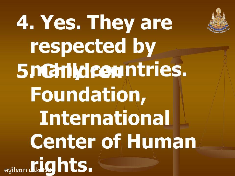 ครูปัทมา แฝงสวัสดิ์ 4. Yes. They are respected by many countries. 5. Children Foundation, International Center of Human rights.