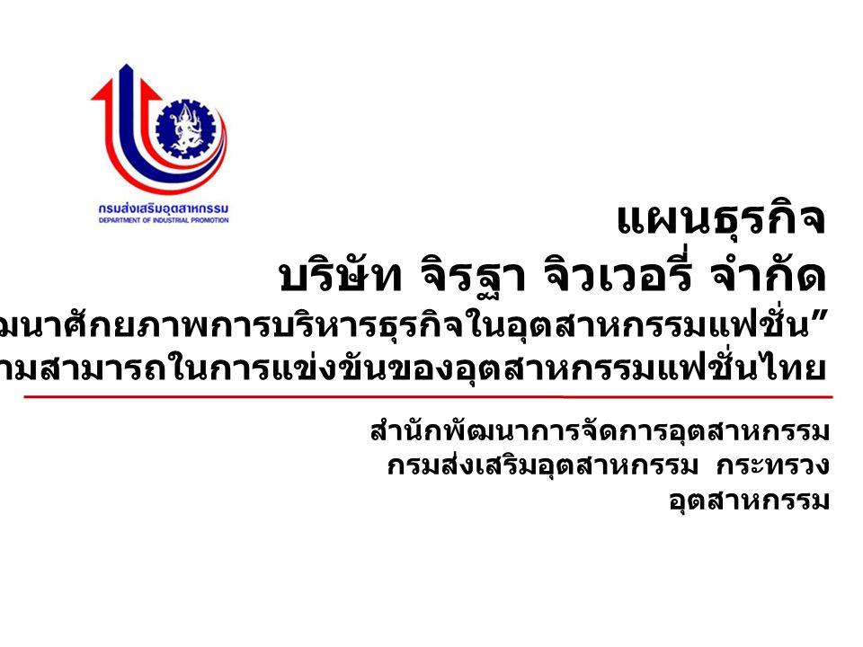 แผนธุรกิจ บริษัท จิรฐา จิวเวอรี่ จำกัด กิจกรรม การพัฒนาศักยภาพการบริหารธุรกิจในอุตสาหกรรมแฟชั่น ภายใต้ โครงการพัฒนาขีดความสามารถในการแข่งขันของอุตสาหกรรมแฟชั่นไทย สำนักพัฒนาการจัดการอุตสาหกรรม กรมส่งเสริมอุตสาหกรรม กระทรวง อุตสาหกรรม