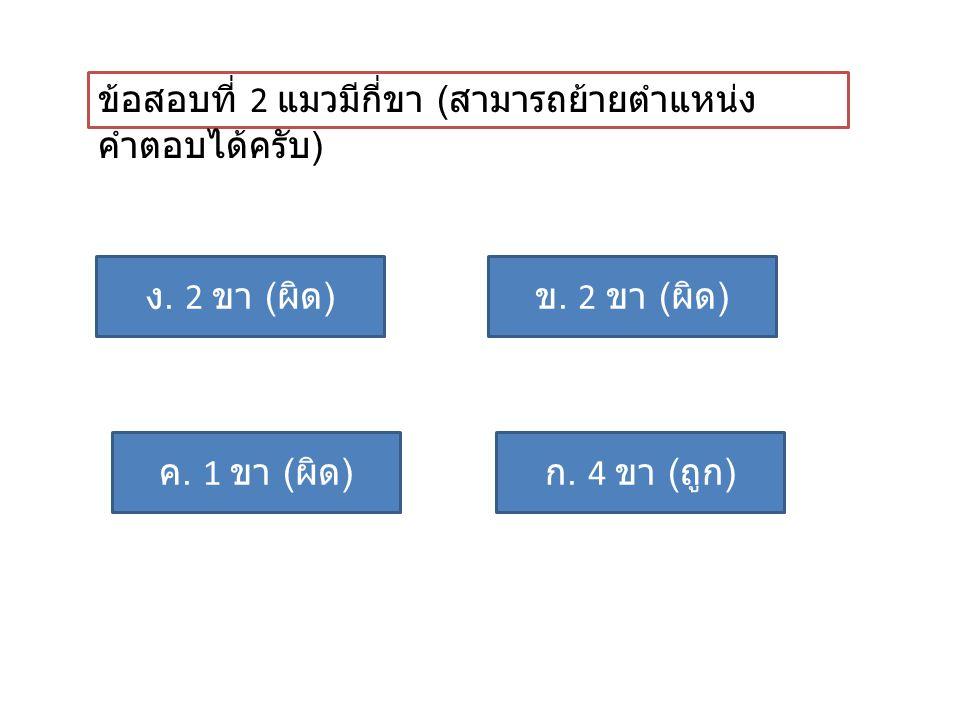 ข้อสอบที่ 2 แมวมีกี่ขา ( สามารถย้ายตำแหน่ง คำตอบได้ครับ ) ก. 4 ขา ( ถูก ) ค. 1 ขา ( ผิด ) ข. 2 ขา ( ผิด ) ง. 2 ขา ( ผิด )