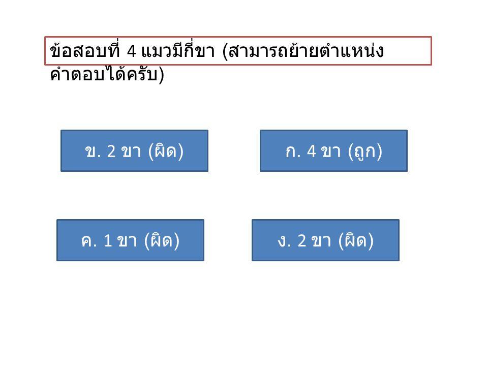 ข้อสอบที่ 4 แมวมีกี่ขา ( สามารถย้ายตำแหน่ง คำตอบได้ครับ ) ก. 4 ขา ( ถูก ) ค. 1 ขา ( ผิด ) ข. 2 ขา ( ผิด ) ง. 2 ขา ( ผิด )