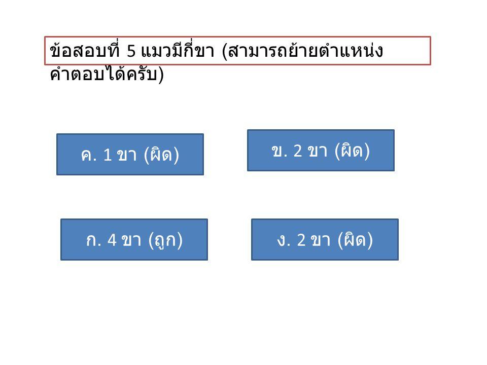 ข้อสอบที่ 5 แมวมีกี่ขา ( สามารถย้ายตำแหน่ง คำตอบได้ครับ ) ก. 4 ขา ( ถูก ) ค. 1 ขา ( ผิด ) ข. 2 ขา ( ผิด ) ง. 2 ขา ( ผิด )