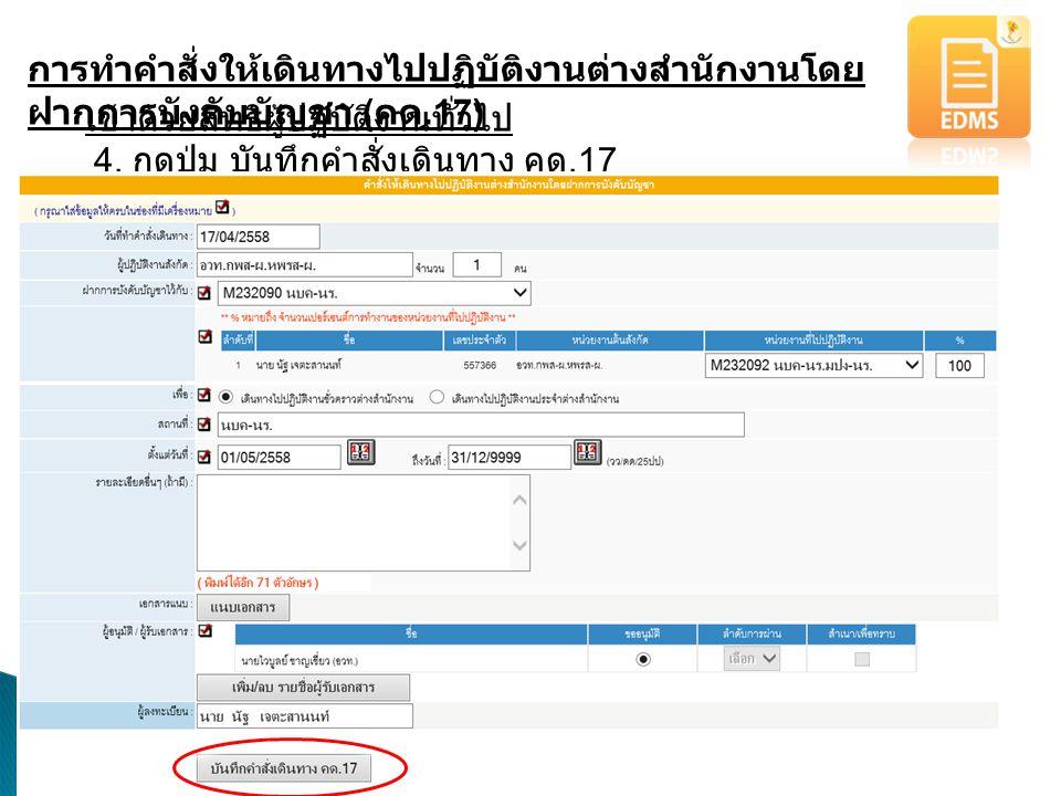 การทำคำสั่งให้เดินทางไปปฏิบัติงานต่างสำนักงานโดย ฝากการบังคับบัญชา ( คด.17) เข้าด้วยสิทธิผู้ปฏิบัติงานทั่วไป 4. กดปุ่ม บันทึกคำสั่งเดินทาง คด.17