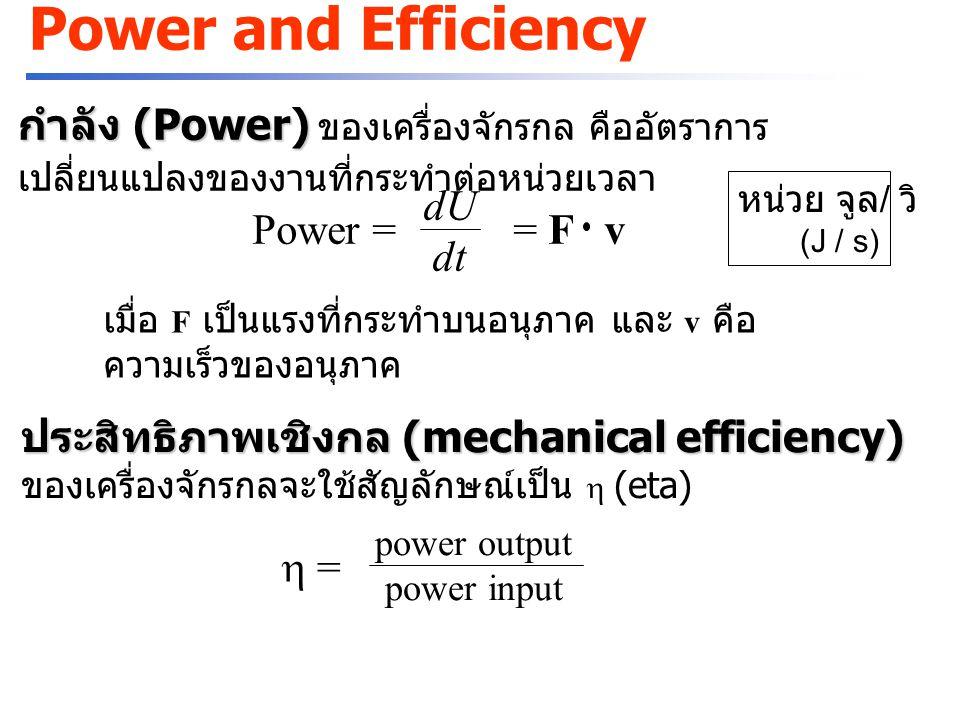 Power and Efficiency กำลัง (Power) กำลัง (Power) ของเครื่องจักรกล คืออัตราการ เปลี่ยนแปลงของงานที่กระทำต่อหน่วยเวลา Power = = F v dU dt เมื่อ F เป็นแรงที่กระทำบนอนุภาค และ v คือ ความเร็วของอนุภาค หน่วย จูล / วิ (J / s)  = power output power input ประสิทธิภาพเชิงกล (mechanical efficiency) ประสิทธิภาพเชิงกล (mechanical efficiency) ของเครื่องจักรกลจะใช้สัญลักษณ์เป็น  (eta)
