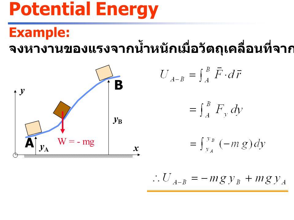 Potential Energy Example: จงหางานของแรงจากสปริงเมื่อวัตถุเคลื่อนที่จากระยะยืด x A ไปยัง x B xAxA xBxB A B F = - k x A F = - k x B y x