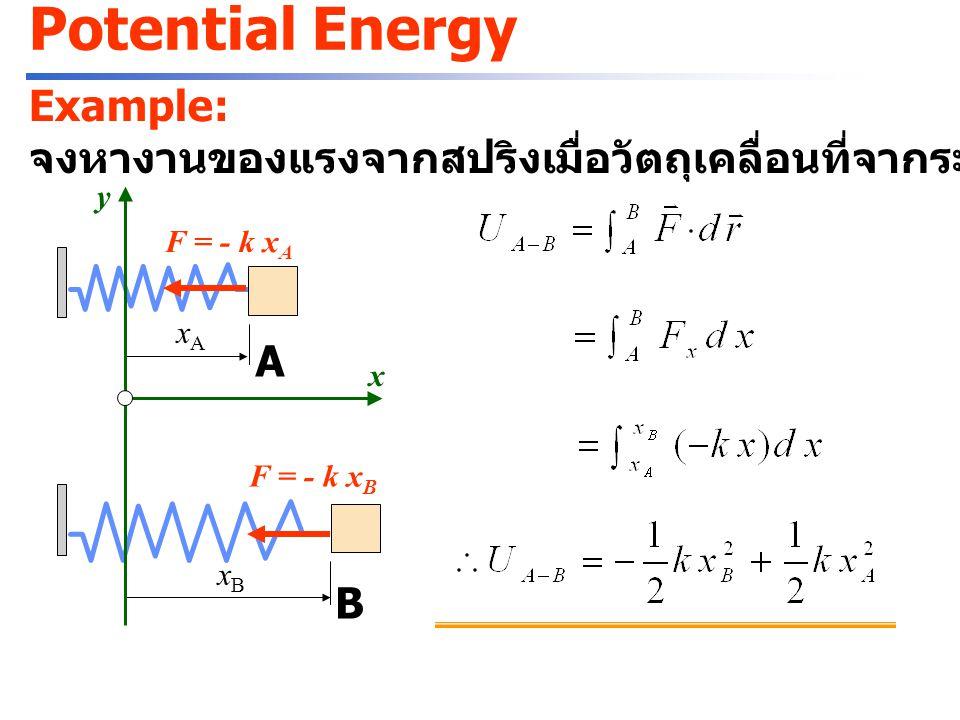 Potential Energy งานของแรงที่ไม่ขึ้นกับเส้นทาง ( แรงอนุรักษ์ : conservative force) = ผลต่างของพลังงานศักย์ (potential energy) แรงโน้มถ่วง ( ห่างจากผิวโลกไม่มาก คิด g คงที่ ) แรงยืดหยุ่นจากสปริง : พลังงานศักย์