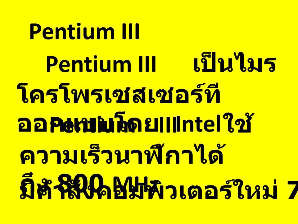 Pentium III เป็นไมร โครโพรเซสเซอร์ที ออกแบบโดย Intel Pentium III มีคำสั่งคอมพิวเตอร์ใหม่ 70 คำสั่ง Pentium III ใช้ ความเร็วนาฬิกาได้ ถึง 800 MHz