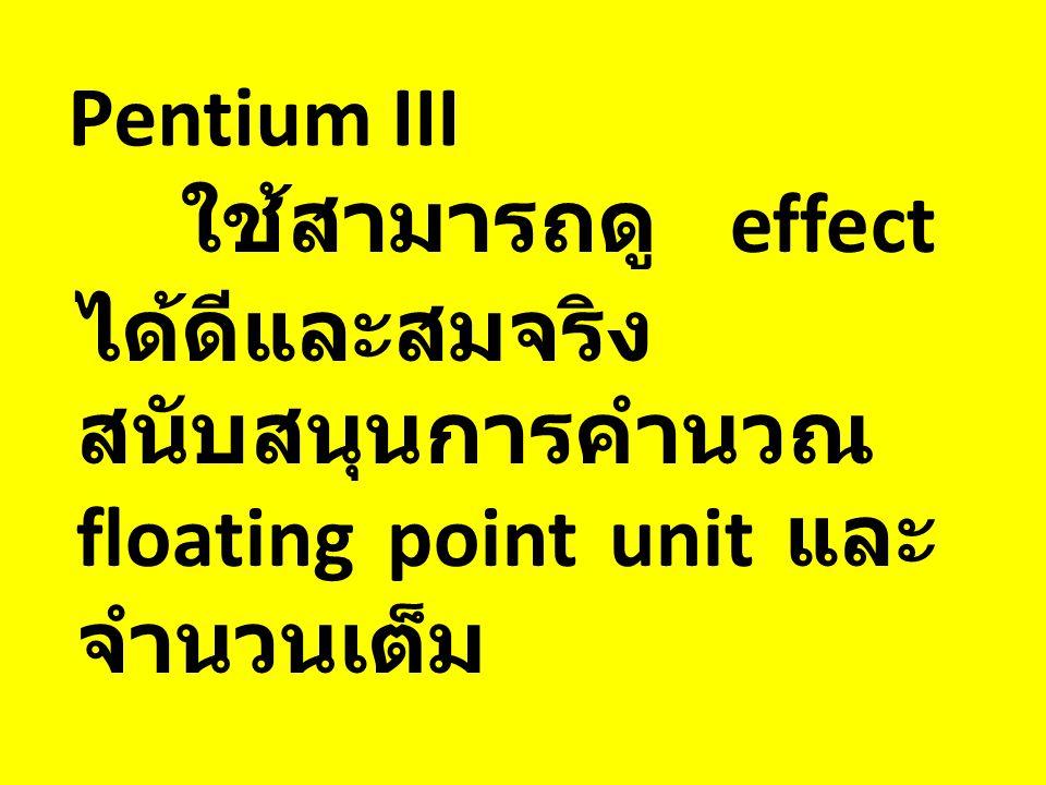 Pentium III ใช้สามารถดู effect ได้ดีและสมจริง สนับสนุนการคำนวณ floating point unit และ จำนวนเต็ม