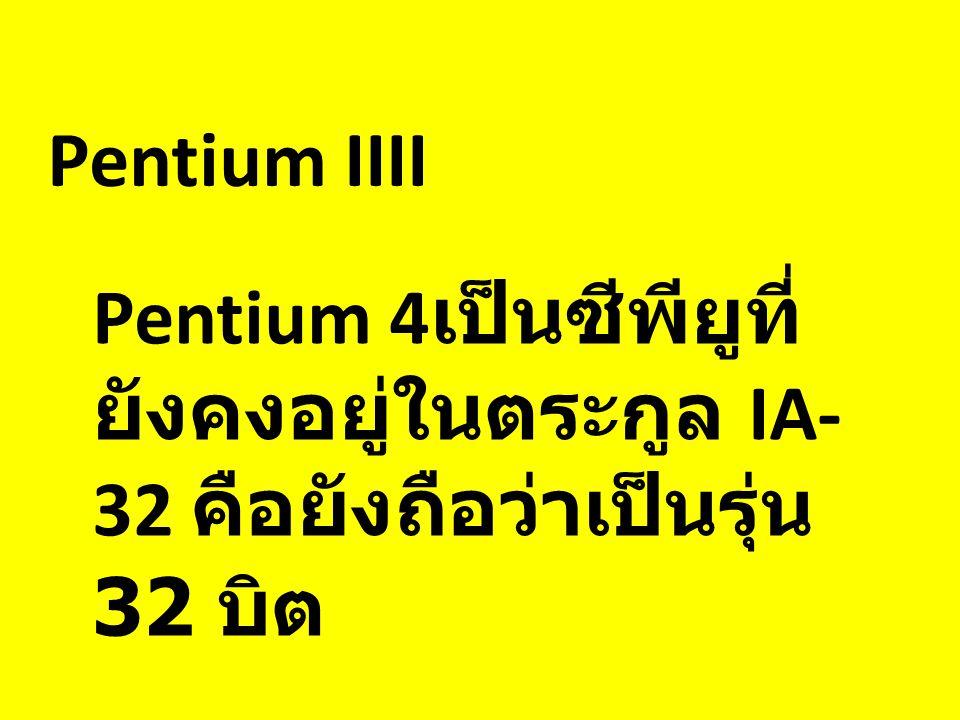 Pentium IIII Pentium 4 เป็นซีพียูที่ ยังคงอยู่ในตระกูล IA- 32 คือยังถือว่าเป็นรุ่น 32 บิต