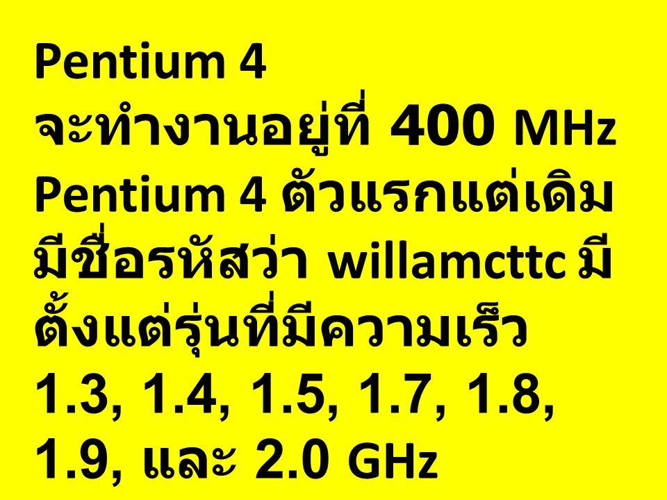 Pentium 4 จะทำงานอยู่ที่ 400 MHz Pentium 4 ตัวแรกแต่เดิม มีชื่อรหัสว่า willamcttc มี ตั้งแต่รุ่นที่มีความเร็ว 1.3, 1.4, 1.5, 1.7, 1.8, 1.9, และ 2.0 GHz