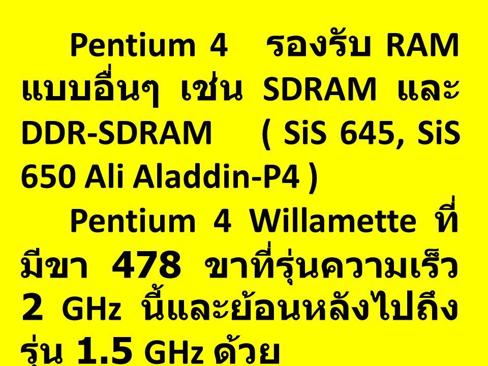 Pentium 4 รองรับ RAM แบบอื่นๆ เช่น SDRAM และ DDR-SDRAM ( SiS 645, SiS 650 Ali Aladdin-P4 ) Pentium 4 Willamette ที่ มีขา 478 ขาที่รุ่นความเร็ว 2 GHz นี้และย้อนหลังไปถึง รุ่น 1.5 GHz ด้วย