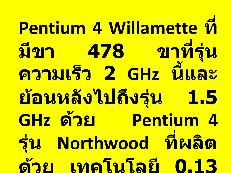 Pentium 4 Willamette ที่ มีขา 478 ขาที่รุ่น ความเร็ว 2 GHz นี้และ ย้อนหลังไปถึงรุ่น 1.5 GHz ด้วย Pentium 4 รุ่น Northwood ที่ผลิต ด้วย เทคโนโลยี 0.13 ไมครอน