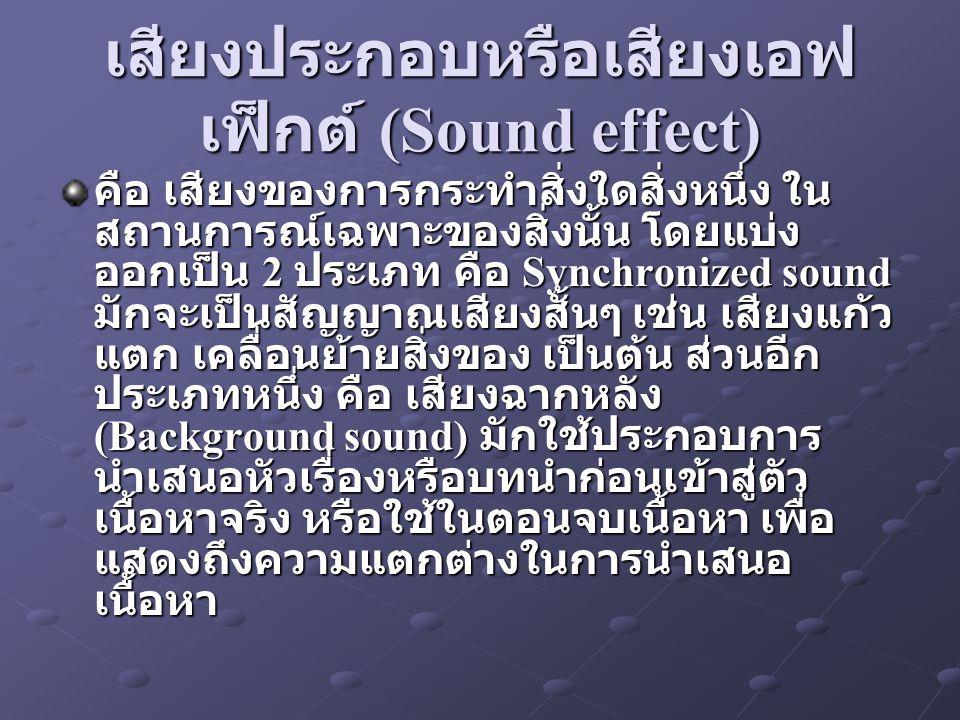 เสียงประกอบหรือเสียงเอฟ เฟ็กต์ (Sound effect) คือ เสียงของการกระทำสิ่งใดสิ่งหนึ่ง ใน สถานการณ์เฉพาะของสิ่งนั้น โดยแบ่ง ออกเป็น 2 ประเภท คือ Synchronized sound มักจะเป็นสัญญาณเสียงสั้นๆ เช่น เสียงแก้ว แตก เคลื่อนย้ายสิ่งของ เป็นต้น ส่วนอีก ประเภทหนึ่ง คือ เสียงฉากหลัง (Background sound) มักใช้ประกอบการ นำเสนอหัวเรื่องหรือบทนำก่อนเข้าสู่ตัว เนื้อหาจริง หรือใช้ในตอนจบเนื้อหา เพื่อ แสดงถึงความแตกต่างในการนำเสนอ เนื้อหา