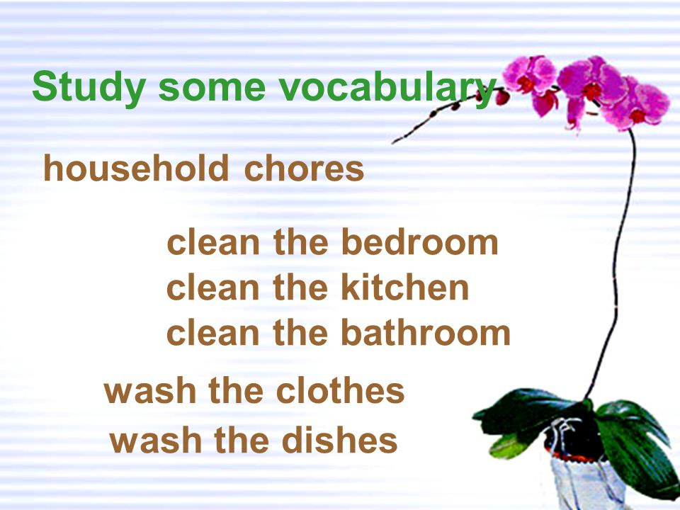 Study some vocabulary household chores clean the bedroom wash the clothes clean the kitchen clean the bathroom wash the dishes