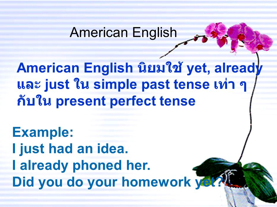 American English American English นิยมใช้ yet, already และ just ใน simple past tense เท่า ๆ กับใน present perfect tense Example: I just had an idea.