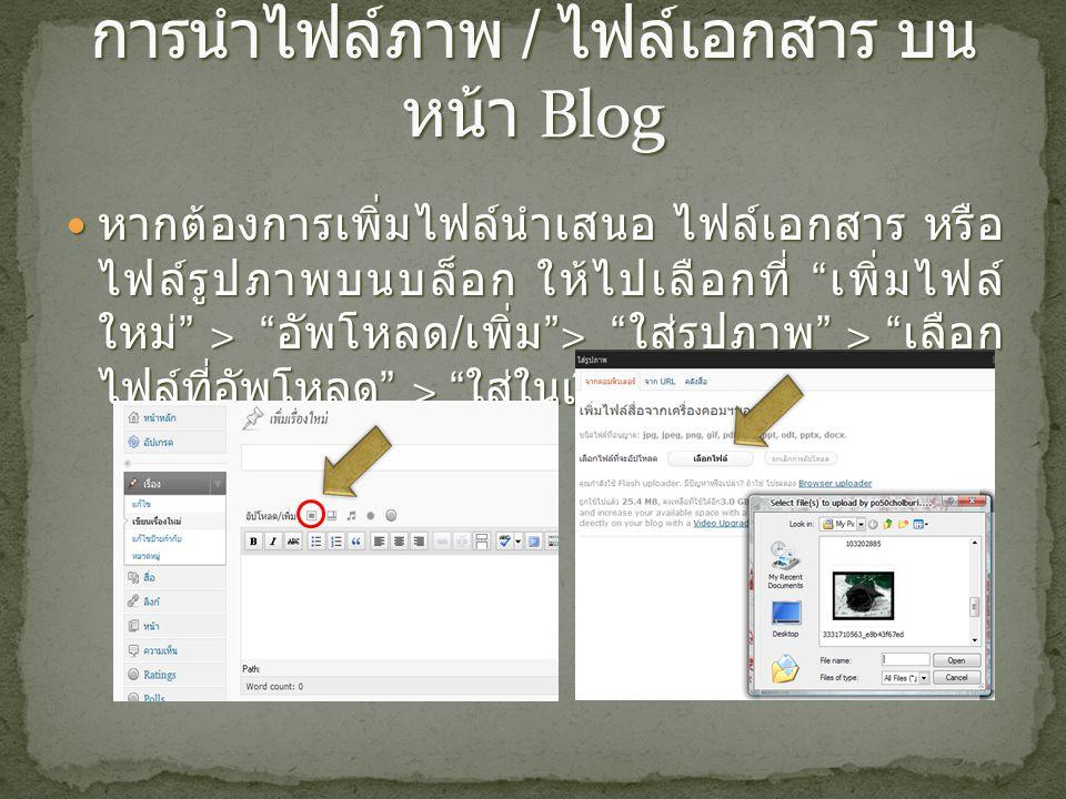 หากต้องการเพิ่มไฟล์นำเสนอ ไฟล์เอกสาร หรือ ไฟล์รูปภาพบนบล็อก ให้ไปเลือกที่ เพิ่มไฟล์ ใหม่ > อัพโหลด / เพิ่ม > ใส่รูปภาพ > เลือก ไฟล์ที่อัพโหลด > ใส่ในเรื่อง หากต้องการเพิ่มไฟล์นำเสนอ ไฟล์เอกสาร หรือ ไฟล์รูปภาพบนบล็อก ให้ไปเลือกที่ เพิ่มไฟล์ ใหม่ > อัพโหลด / เพิ่ม > ใส่รูปภาพ > เลือก ไฟล์ที่อัพโหลด > ใส่ในเรื่อง