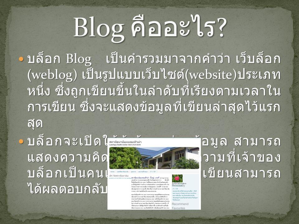 บล็อก Blog เป็นคำรวมมาจากคำว่า เว็บล็อก (weblog) เป็นรูปแบบเว็บไซต์ (website) ประเภท หนึ่ง ซึ่งถูกเขียนขึ้นในลำดับที่เรียงตามเวลาใน การเขียน ซึ่งจะแสดงข้อมูลที่เขียนล่าสุดไว้แรก สุด บล็อก Blog เป็นคำรวมมาจากคำว่า เว็บล็อก (weblog) เป็นรูปแบบเว็บไซต์ (website) ประเภท หนึ่ง ซึ่งถูกเขียนขึ้นในลำดับที่เรียงตามเวลาใน การเขียน ซึ่งจะแสดงข้อมูลที่เขียนล่าสุดไว้แรก สุด บล็อกจะเปิดให้ผู้เข้ามาอ่านข้อมูล สามารถ แสดงความคิดเห็นต่อท้ายข้อความที่เจ้าของ บล็อกเป็นคนเขียน ซึ่งทำให้ผู้เขียนสามารถ ได้ผลตอบกลับโดยทันที บล็อกจะเปิดให้ผู้เข้ามาอ่านข้อมูล สามารถ แสดงความคิดเห็นต่อท้ายข้อความที่เจ้าของ บล็อกเป็นคนเขียน ซึ่งทำให้ผู้เขียนสามารถ ได้ผลตอบกลับโดยทันที
