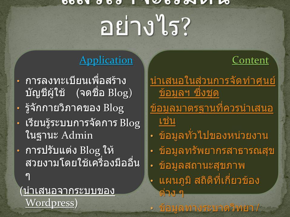 ApplicationContent การลงทะเบียนเพื่อสร้าง บัญชีผู้ใช้ ( จดชื่อ Blog) การลงทะเบียนเพื่อสร้าง บัญชีผู้ใช้ ( จดชื่อ Blog) รู้จักกายวิภาคของ Blog รู้จักกายวิภาคของ Blog เรียนรู้ระบบการจัดการ Blog ในฐานะ Admin เรียนรู้ระบบการจัดการ Blog ในฐานะ Admin การปรับแต่ง Blog ให้ สวยงามโดยใช้เครื่องมืออื่น ๆ การปรับแต่ง Blog ให้ สวยงามโดยใช้เครื่องมืออื่น ๆ ( นำเสนอจากระบบของ Wordpress) ( นำเสนอจากระบบของ Wordpress) นำเสนอในส่วนการจัดทำศูนย์ ข้อมูลฯ ซึ่งชุด ข้อมูลมาตรฐานที่ควรนำเสนอ เช่น ข้อมูลทั่วไปของหน่วยงาน ข้อมูลทั่วไปของหน่วยงาน ข้อมูลทรัพยากรสาธารณสุข ข้อมูลทรัพยากรสาธารณสุข ข้อมูลสถานะสุขภาพ ข้อมูลสถานะสุขภาพ แผนภูมิ สถิติที่เกี่ยวข้อง ต่าง ๆ แผนภูมิ สถิติที่เกี่ยวข้อง ต่าง ๆ ข้อมูลทางระบาดวิทยา / spot map ข้อมูลทางระบาดวิทยา / spot map