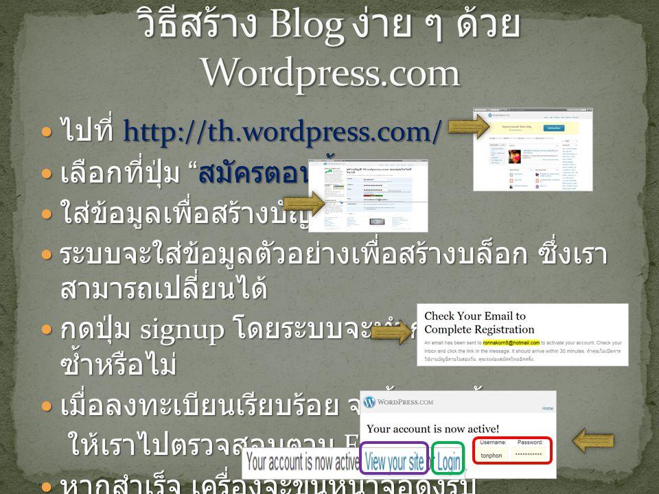 ไปที่ http://th.wordpress.com/ ไปที่ http://th.wordpress.com/ เลือกที่ปุ่ม สมัครตอนนี้เลย เลือกที่ปุ่ม สมัครตอนนี้เลย ใส่ข้อมูลเพื่อสร้างบัญชี ใส่ข้อมูลเพื่อสร้างบัญชี ระบบจะใส่ข้อมูลตัวอย่างเพื่อสร้างบล็อก ซึ่งเรา สามารถเปลี่ยนได้ ระบบจะใส่ข้อมูลตัวอย่างเพื่อสร้างบล็อก ซึ่งเรา สามารถเปลี่ยนได้ กดปุ่ม signup โดยระบบจะทำการตรวจสอบว่า ซ้ำหรือไม่ กดปุ่ม signup โดยระบบจะทำการตรวจสอบว่า ซ้ำหรือไม่ เมื่อลงทะเบียนเรียบร้อย จะขึ้นหน้านี้ เมื่อลงทะเบียนเรียบร้อย จะขึ้นหน้านี้ ให้เราไปตรวจสอบตาม E-mail ที่แจ้งไว้ ให้เราไปตรวจสอบตาม E-mail ที่แจ้งไว้ หากสำเร็จ เครื่องจะขึ้นหน้าจอดังรูป หากสำเร็จ เครื่องจะขึ้นหน้าจอดังรูป
