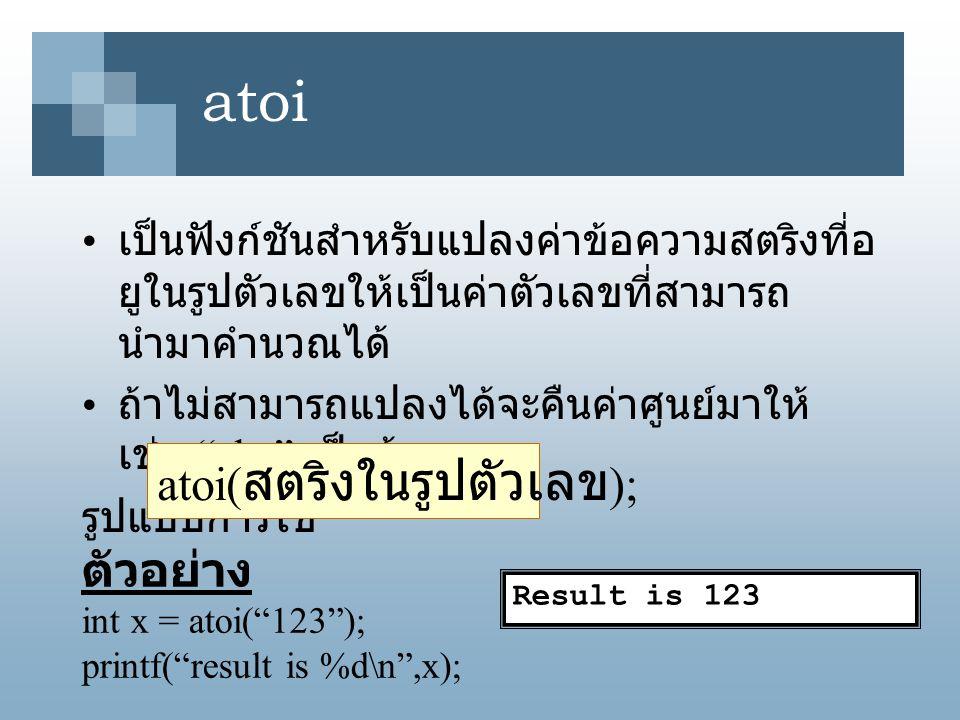 "atoi เป็นฟังก์ชันสำหรับแปลงค่าข้อความสตริงที่อ ยูในรูปตัวเลขให้เป็นค่าตัวเลขที่สามารถ นำมาคำนวณได้ ถ้าไม่สามารถแปลงได้จะคืนค่าศูนย์มาให้ เช่น ""abc"" เป"
